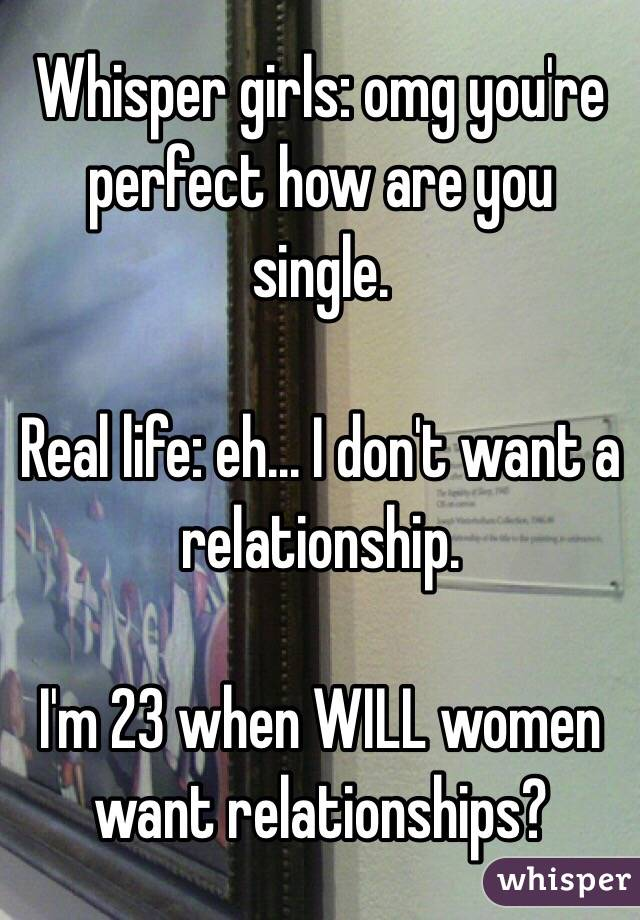 Whisper girls: omg you're perfect how are you single.  Real life: eh... I don't want a relationship.   I'm 23 when WILL women want relationships?