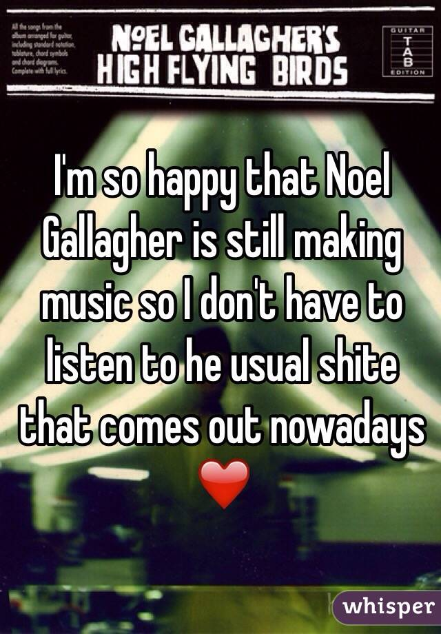 I'm so happy that Noel Gallagher is still making music so I don't have to listen to he usual shite that comes out nowadays ❤️