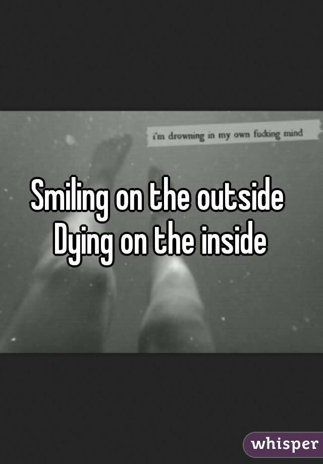 Smiling on the outside  Dying on the inside