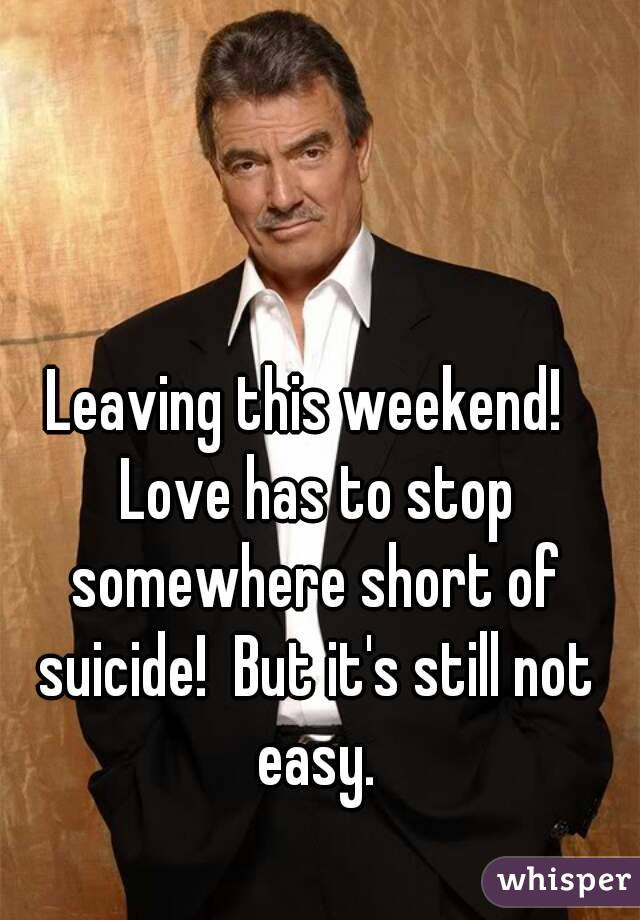 Leaving this weekend!  Love has to stop somewhere short of suicide!  But it's still not easy.