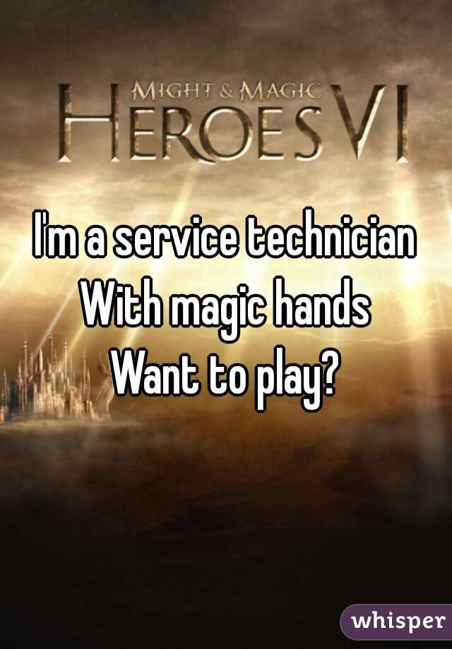 I'm a service technician With magic hands Want to play?