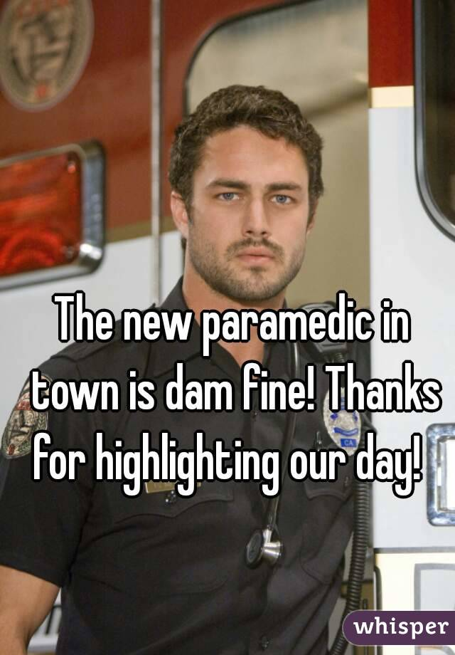The new paramedic in town is dam fine! Thanks for highlighting our day!