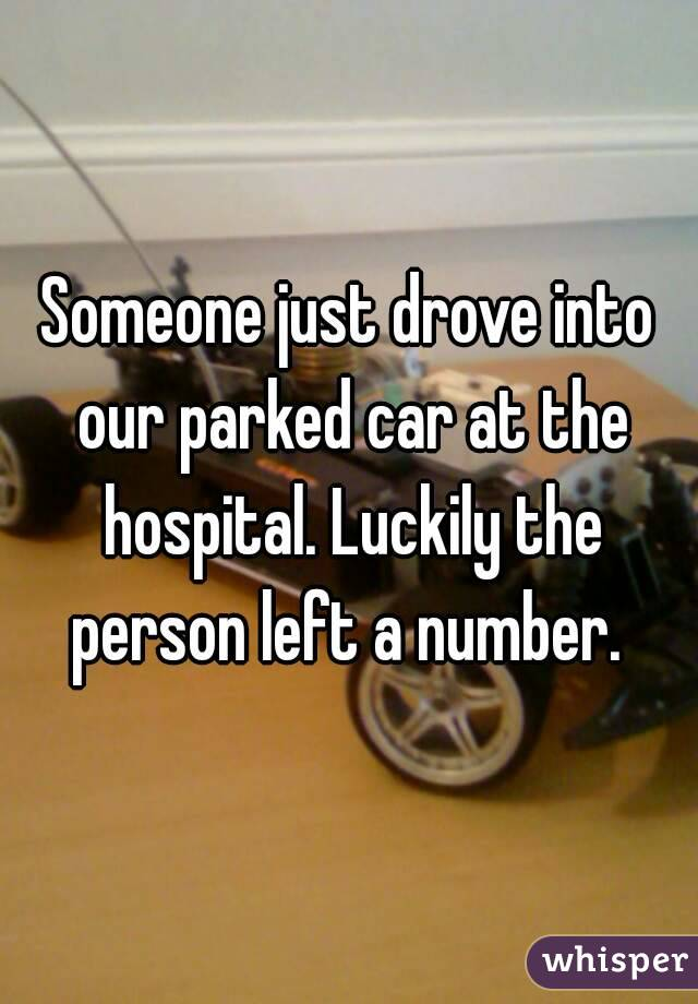 Someone just drove into our parked car at the hospital. Luckily the person left a number.