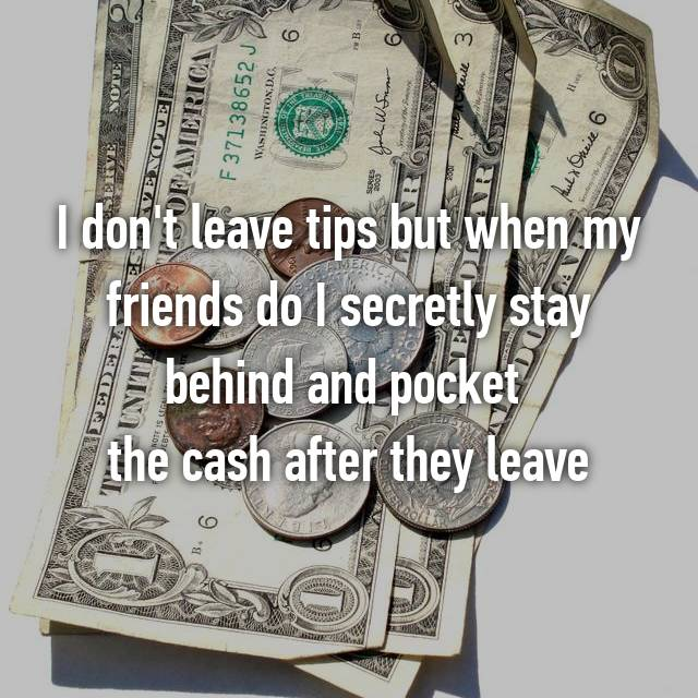 I don't leave tips but when my friends do I secretly stay behind and pocket  the cash after they leave