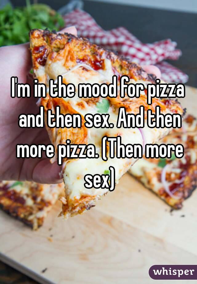I'm in the mood for pizza and then sex. And then more pizza. (Then more sex)