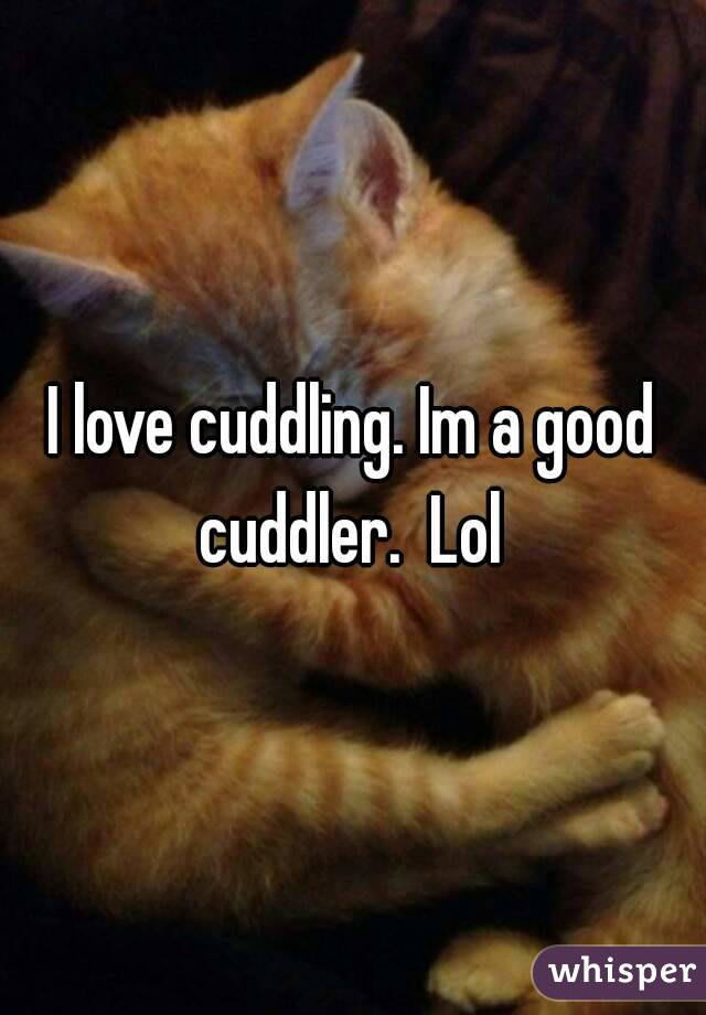 I love cuddling. Im a good cuddler.  Lol
