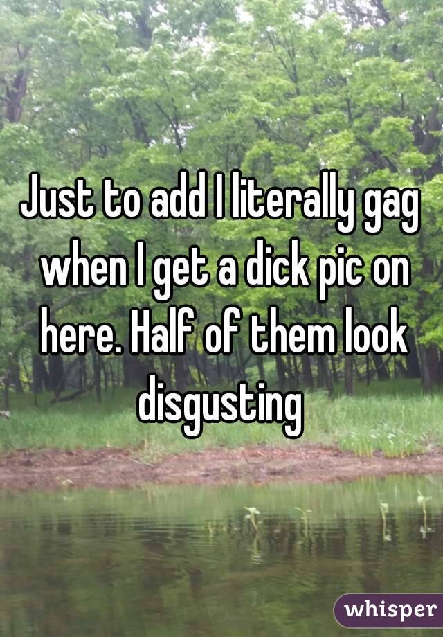 Just to add I literally gag when I get a dick pic on here. Half of them look disgusting