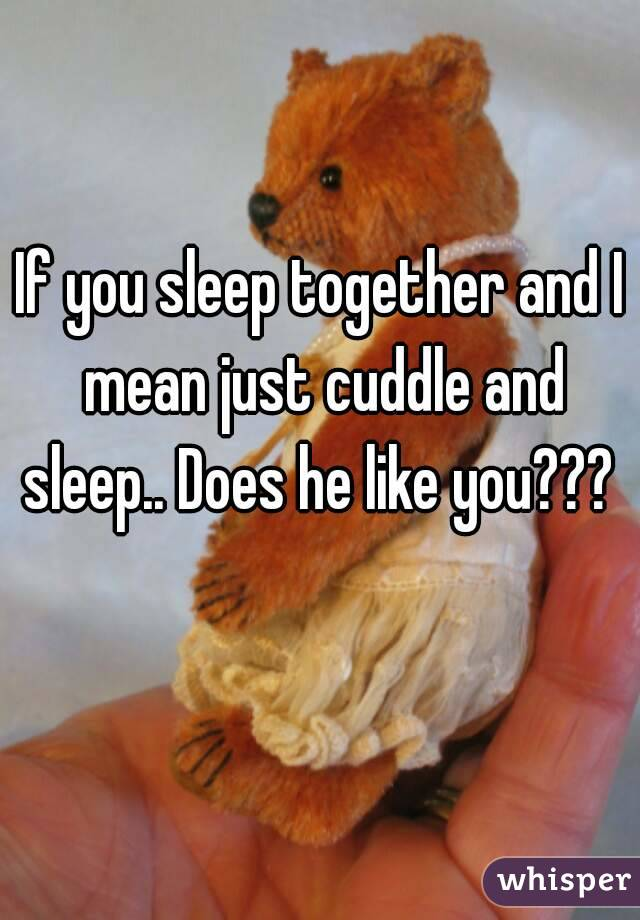 If you sleep together and I mean just cuddle and sleep.. Does he like you???