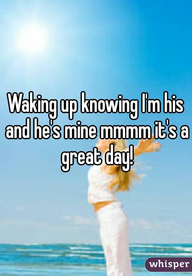 Waking up knowing I'm his and he's mine mmmm it's a great day!
