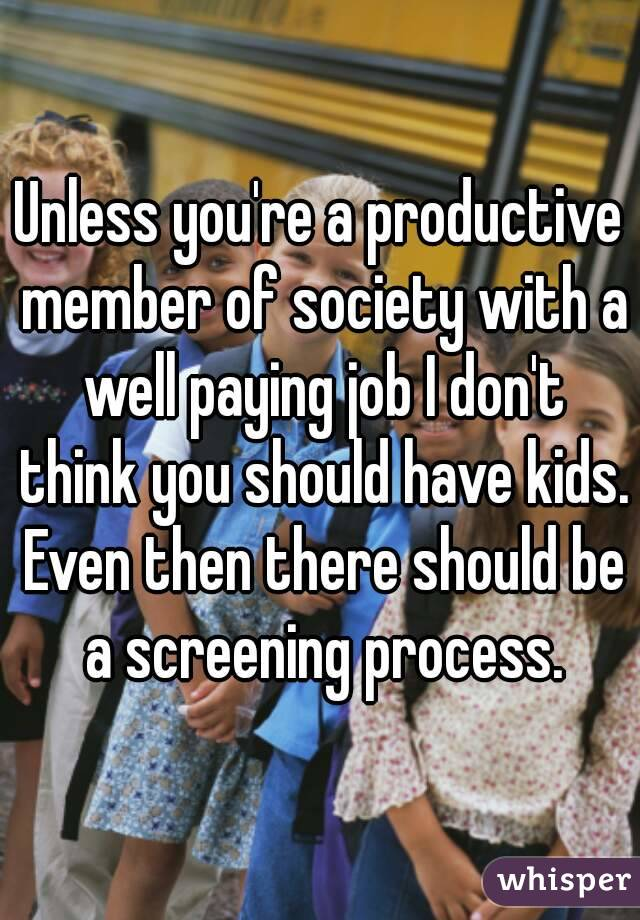 Unless you're a productive member of society with a well paying job I don't think you should have kids. Even then there should be a screening process.