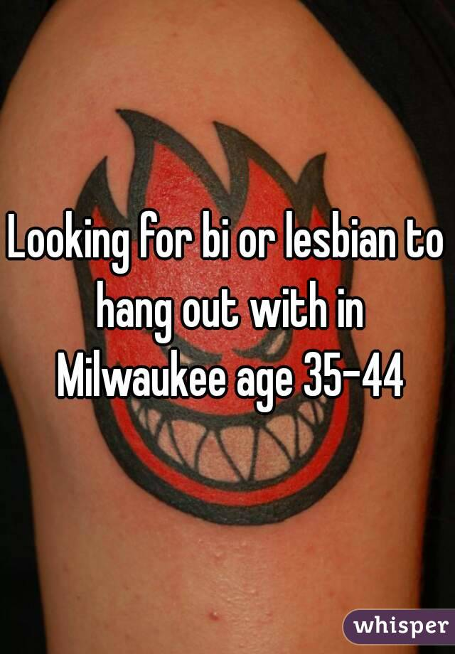 Looking for bi or lesbian to hang out with in Milwaukee age 35-44