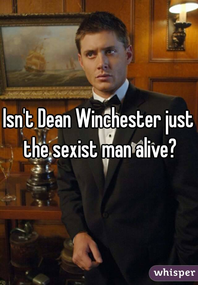 Isn't Dean Winchester just the sexist man alive?