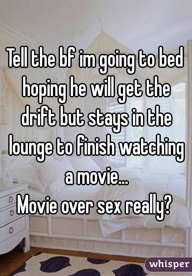 Tell the bf im going to bed hoping he will get the drift but stays in the lounge to finish watching a movie... Movie over sex really?