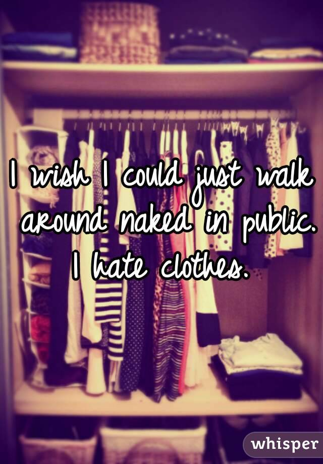 I wish I could just walk around naked in public. I hate clothes.
