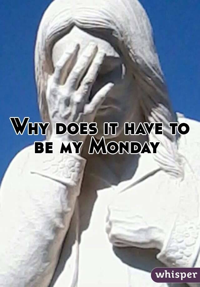 Why does it have to be my Monday