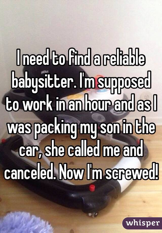 I need to find a reliable babysitter. I'm supposed to work in an hour and as I was packing my son in the car, she called me and canceled. Now I'm screwed!