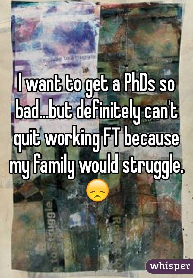 I want to get a PhDs so bad...but definitely can't quit working FT because my family would struggle. 😞