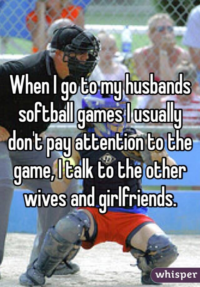 When I go to my husbands softball games I usually don't pay attention to the game, I talk to the other wives and girlfriends.