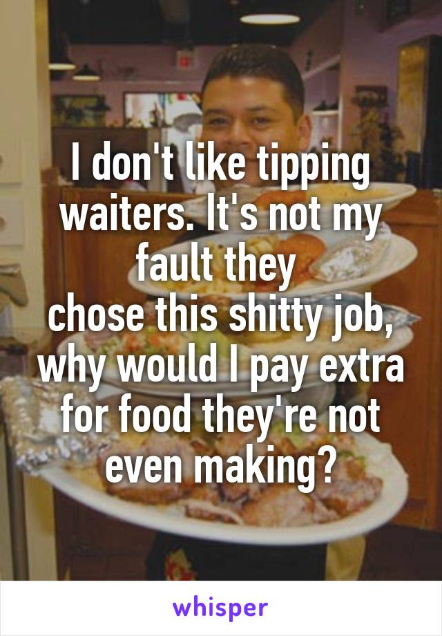 I don't like tipping waiters. It's not my fault they  chose this shitty job, why would I pay extra for food they're not even making?