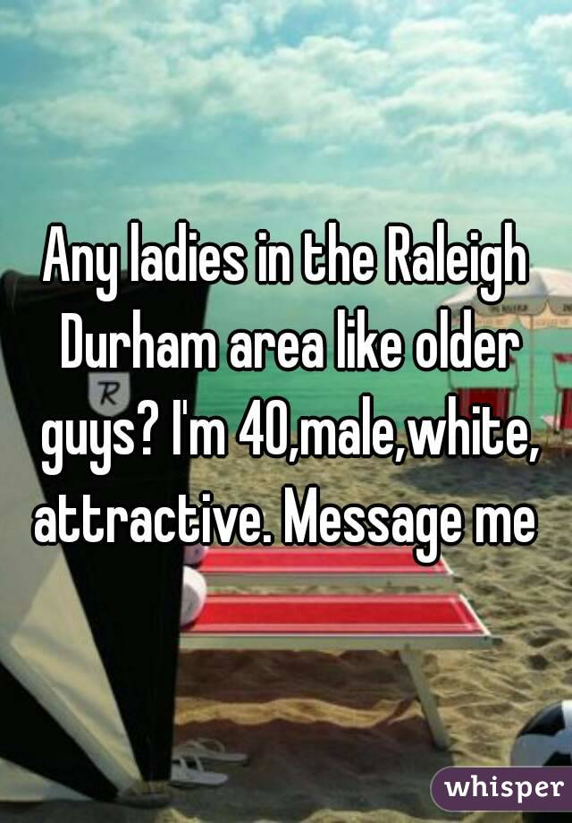 Any ladies in the Raleigh Durham area like older guys? I'm 40,male,white, attractive. Message me