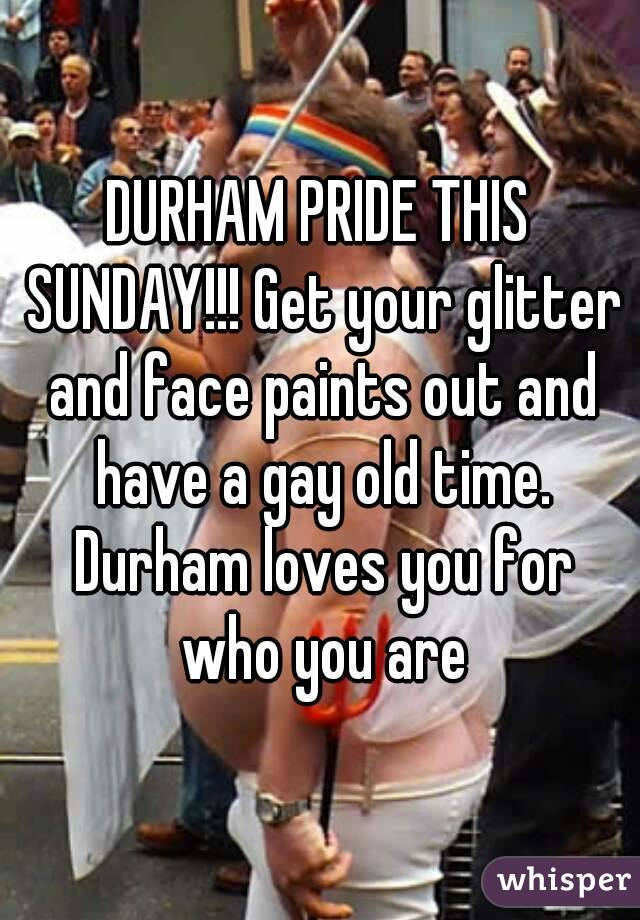 DURHAM PRIDE THIS SUNDAY!!! Get your glitter and face paints out and have a gay old time. Durham loves you for who you are