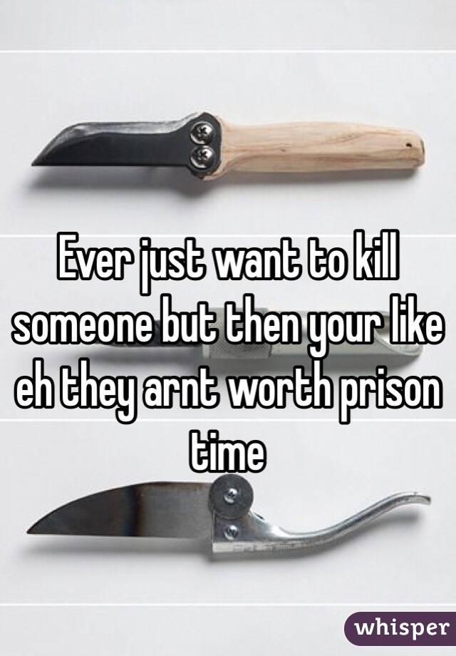 Ever just want to kill someone but then your like eh they arnt worth prison time