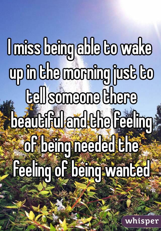I miss being able to wake up in the morning just to tell someone there beautiful and the feeling of being needed the feeling of being wanted