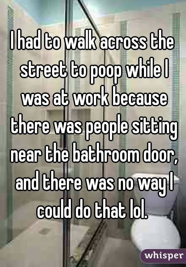 I had to walk across the street to poop while I was at work because there was people sitting near the bathroom door, and there was no way I could do that lol.