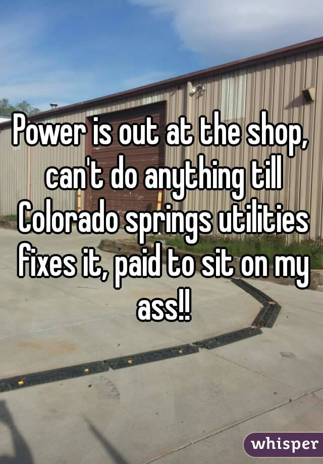 Power is out at the shop, can't do anything till Colorado springs utilities fixes it, paid to sit on my ass!!