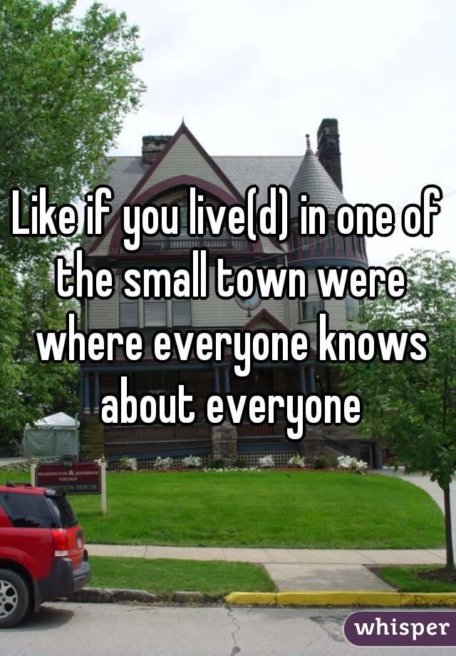 Like if you live(d) in one of the small town were where everyone knows about everyone