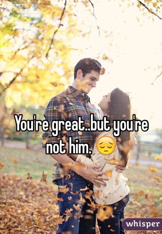 You're great..but you're not him. 😔