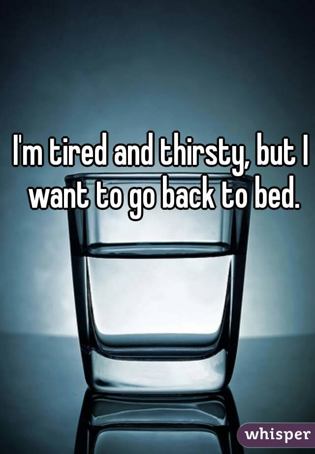 I'm tired and thirsty, but I want to go back to bed.