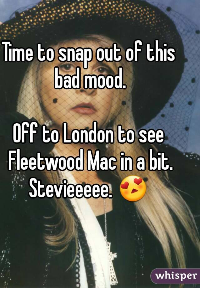 Time to snap out of this bad mood.  Off to London to see Fleetwood Mac in a bit. Stevieeeee. 😍