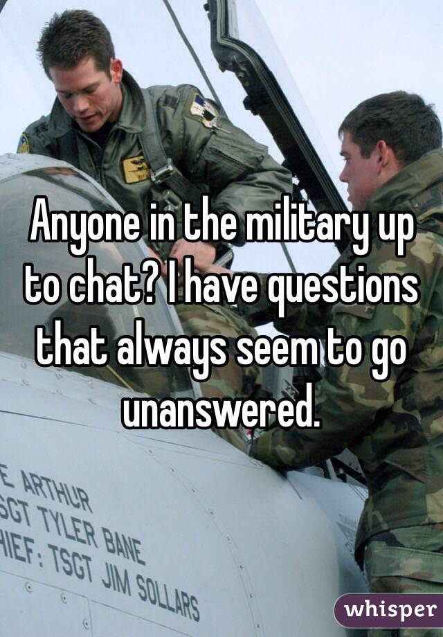 Anyone in the military up to chat? I have questions that always seem to go unanswered.