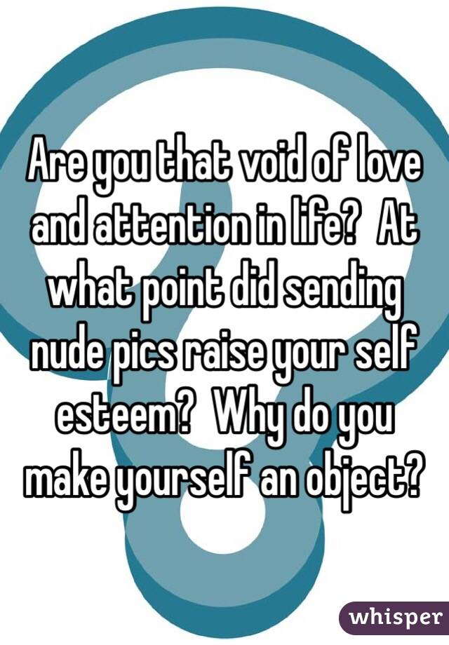 Are you that void of love and attention in life?  At what point did sending nude pics raise your self esteem?  Why do you make yourself an object?