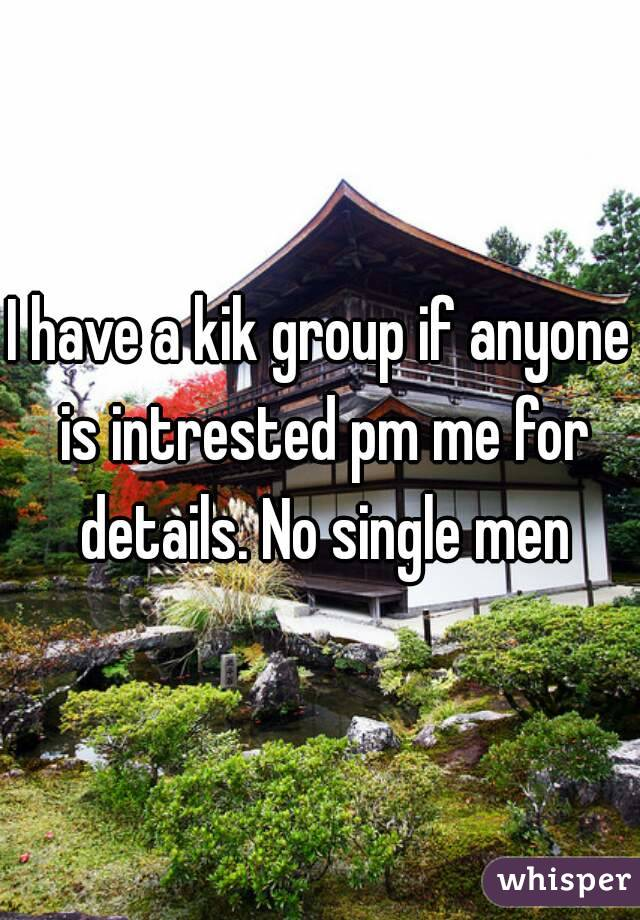 I have a kik group if anyone is intrested pm me for details. No single men