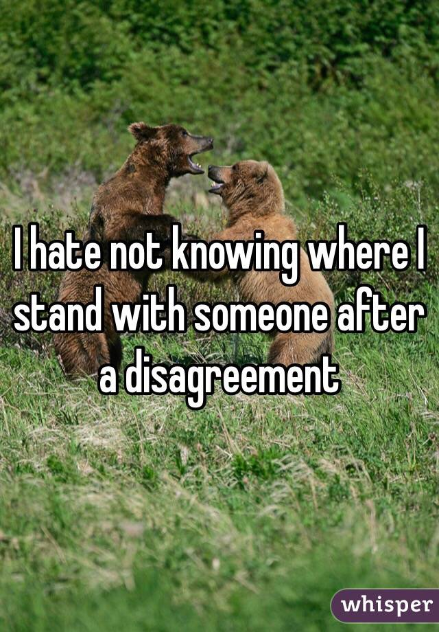 I hate not knowing where I stand with someone after a disagreement