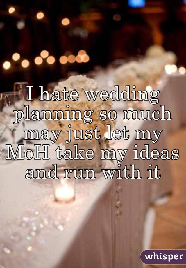 I hate wedding planning so much may just let my MoH take my ideas and run with it
