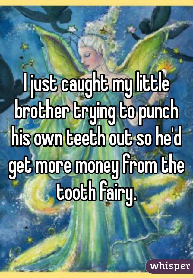 I just caught my little brother trying to punch his own teeth out so he'd get more money from the tooth fairy.