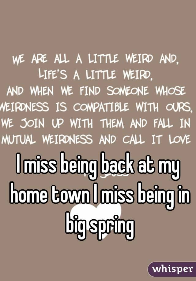 I miss being back at my home town I miss being in big spring