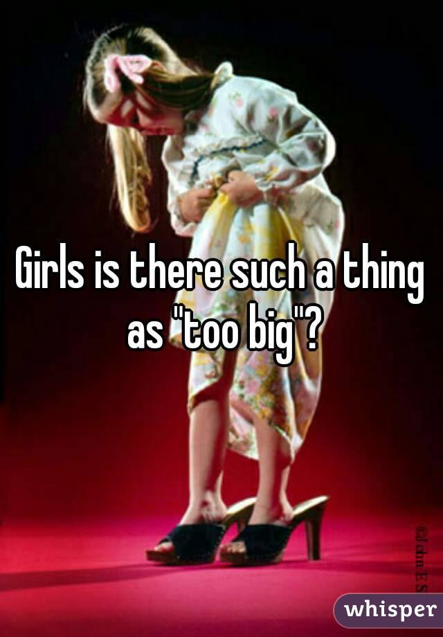 "Girls is there such a thing as ""too big""?"