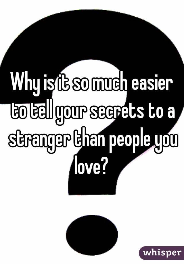 Why is it so much easier to tell your secrets to a stranger than people you love?