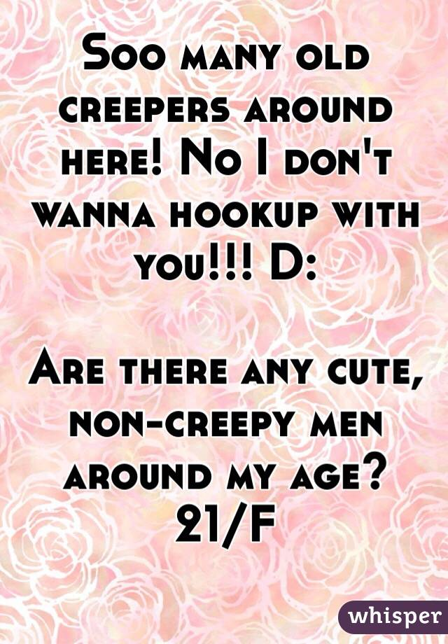 Soo many old creepers around here! No I don't wanna hookup with you!!! D:  Are there any cute, non-creepy men around my age? 21/F