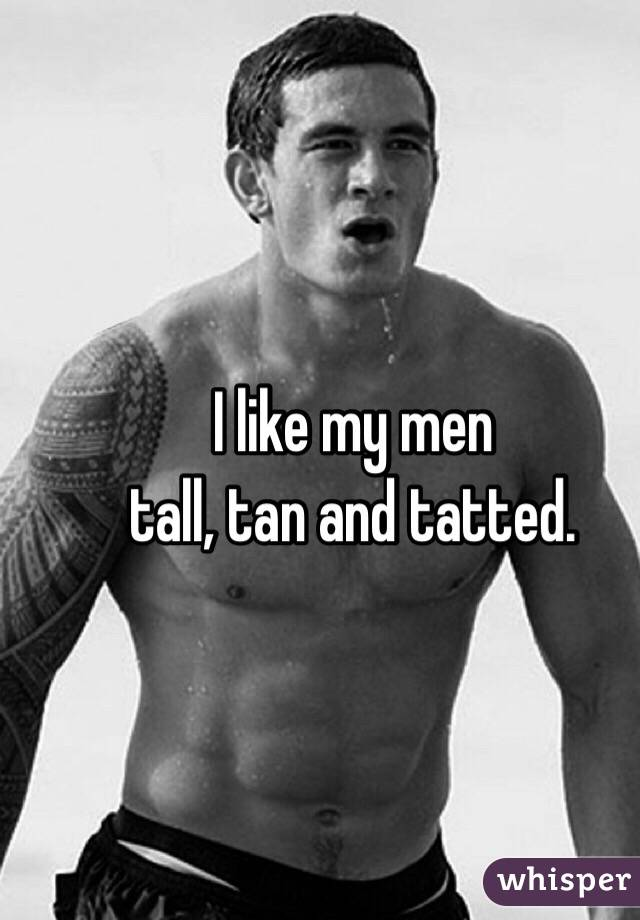 I like my men  tall, tan and tatted.