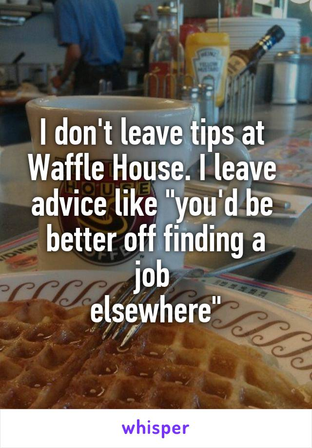 """I don't leave tips at  Waffle House. I leave  advice like """"you'd be  better off finding a job  elsewhere"""""""