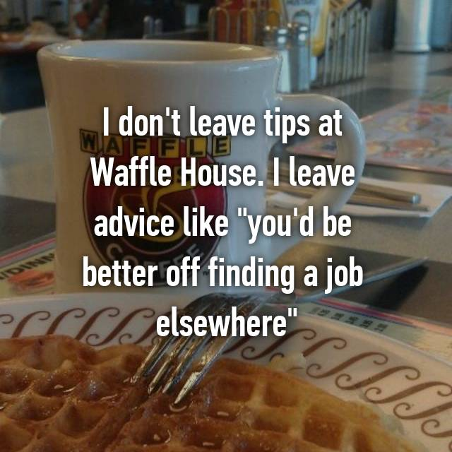 "I don't leave tips at  Waffle House. I leave  advice like ""you'd be  better off finding a job  elsewhere"""