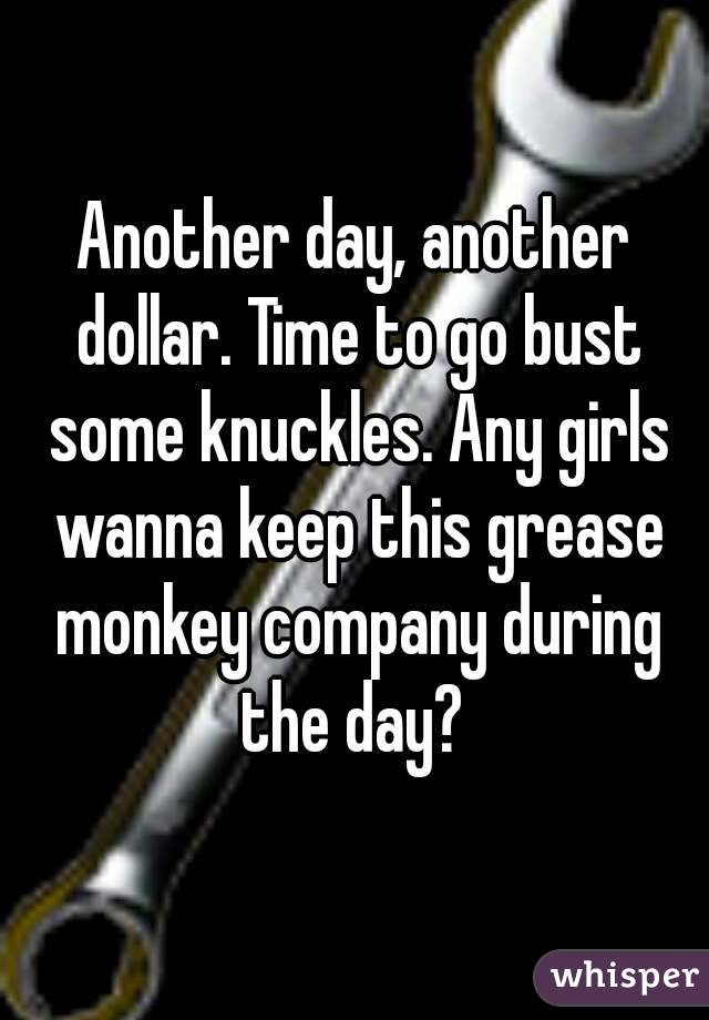 Another day, another dollar. Time to go bust some knuckles. Any girls wanna keep this grease monkey company during the day?