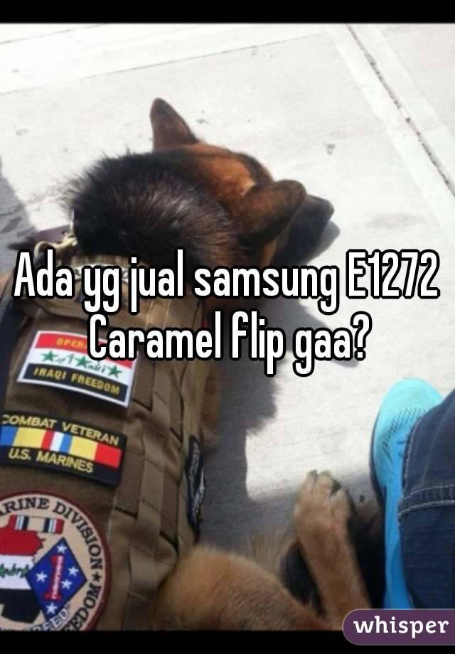 Ada yg jual samsung E1272 Caramel flip gaa?