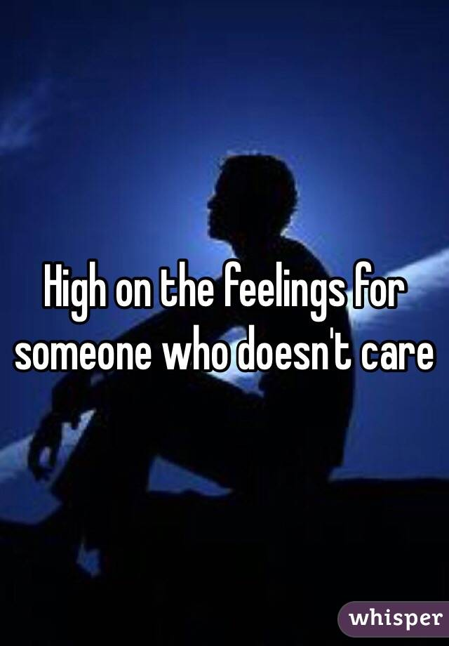 High on the feelings for someone who doesn't care
