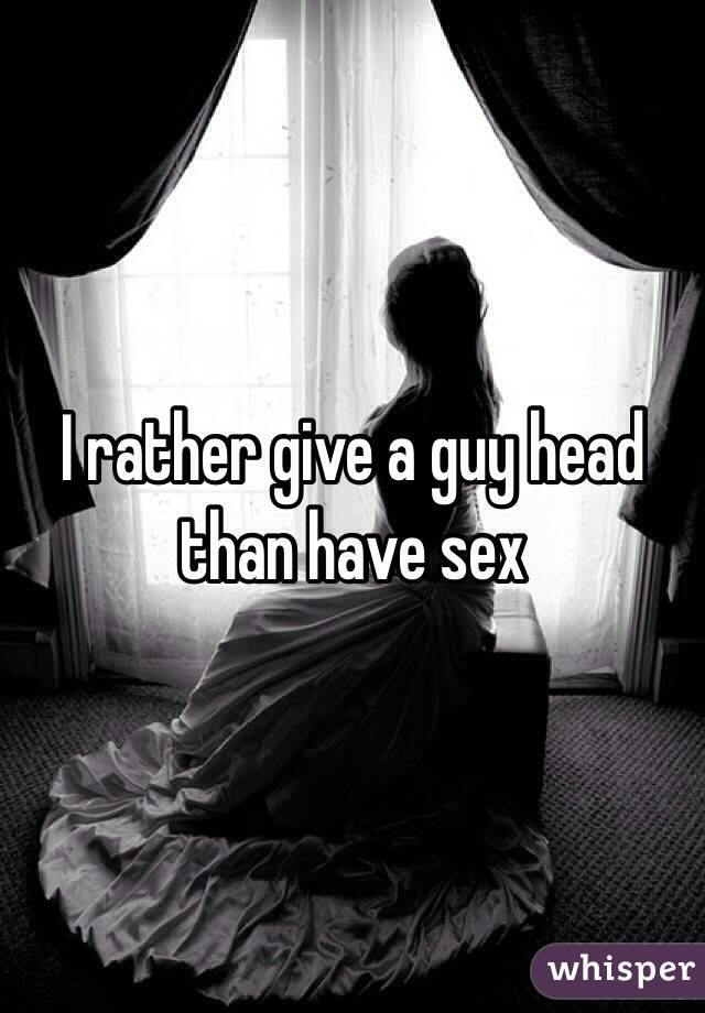I rather give a guy head than have sex